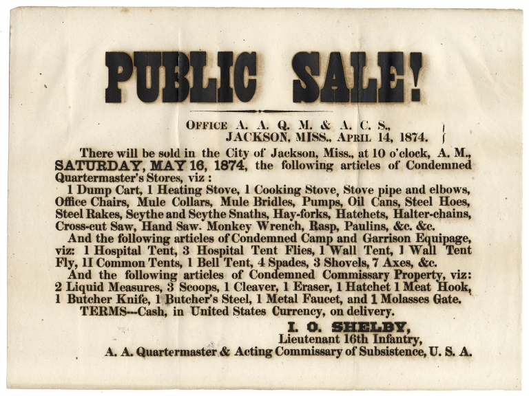 Public Sale! ... There will be sold in the City of Jackson, Miss. ...May 16, 1874, the following articles of Condemned Quartermaster's Stores… [opening line of broadside]. Lieutenant 16th Infantry I O. Shelby.
