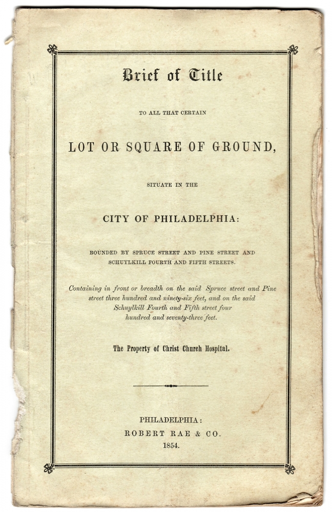 [Christ Church Hospital in Philadelphia:] Brief of Title to all that certain Lot or Square of Ground, situate in the City of Philadelphia: Bounded by Spruce Street and Pine Street and Schuylkill Fourth and Fifth Streets [...] The Property of Christ Church Hospital. Anon.