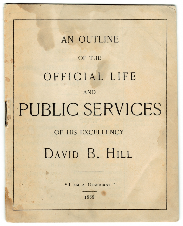 [1892 U.S. Presidential Candidate:] An Outline of the Official Life and Public Services of His Excellency David B. Hill. David B. Hill, 1843–1910.