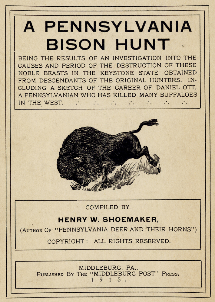 A Pennsylvania Bison Hunt Being the Results of an Investigation into the Causes and Period of the Destruction of These Noble Beasts in The Keystone State, Obtained From Descendants of the Original Hunters. Including a Sketch of The Career of Daniel Ott, a Pennsylvanian Who has Killed Many Buffaloes in the West. Henry W. Shoemaker.