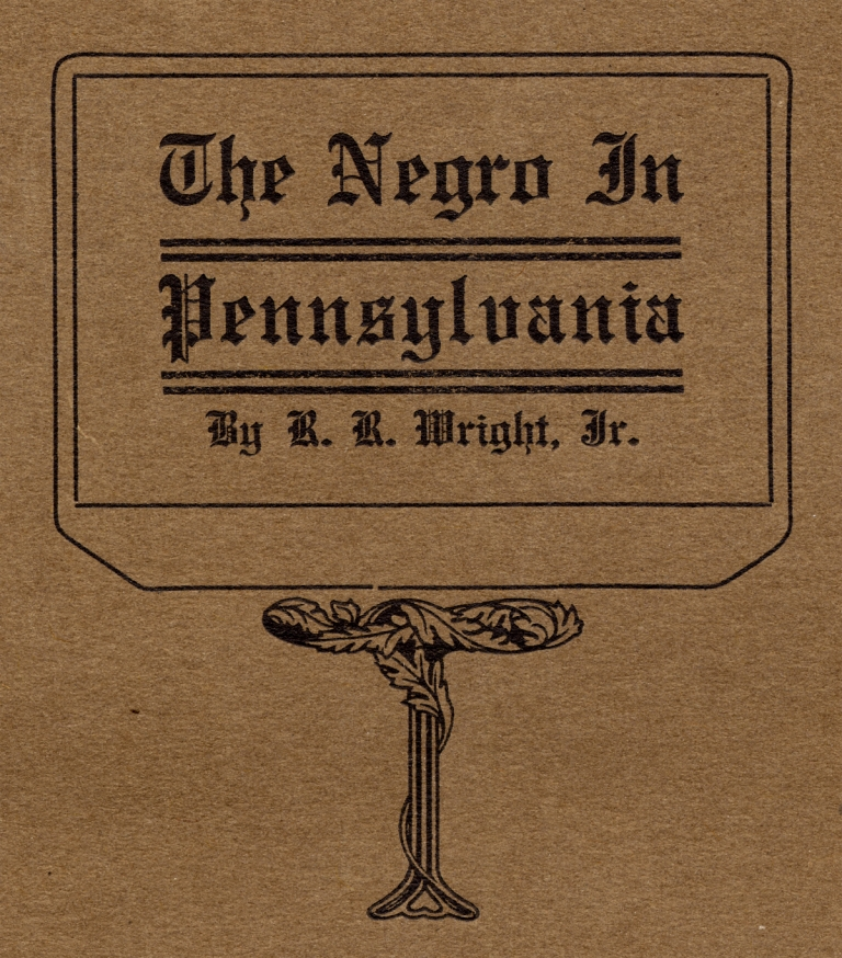 The Negro in Pennsylvania. A Study in Economic History. A Thesis Submitted to the University of Pennsylvania in Partial Fulfillment of the Requirements for the Degree of Ph.D. Richard Wright Jr.