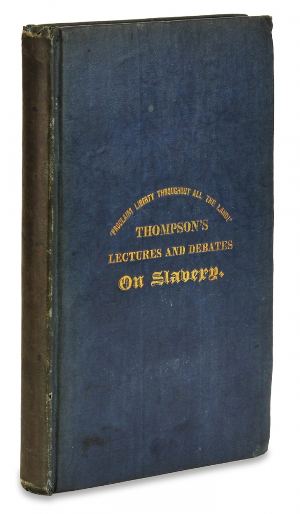 Lectures of George Thompson, With a Full Report of the Discussion Between Mr. Thompson and Mr. Borthwick, the Pro-Slavery Agent Held at the Royal Ampitheatre [...] Also, A Brief History of His Connection With the Anti-Slavery Cause in England. Wm. Lloyd Garrison, 1805–1879, 1804–1878, 1815–1882, William Lloyd Garrison, George Thompson, Samuel C. Fessenden.