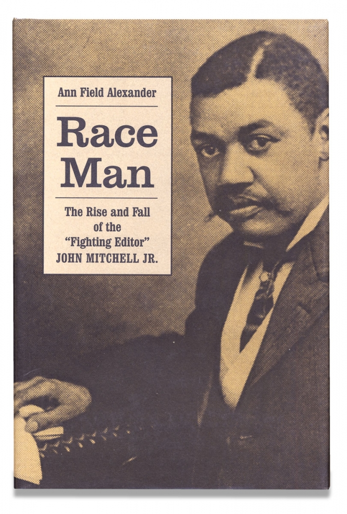 """Race Man, The Rise and Fall of the """"Fighting Editor,"""" John Mitchell, Jr. Ann Field Alexander."""