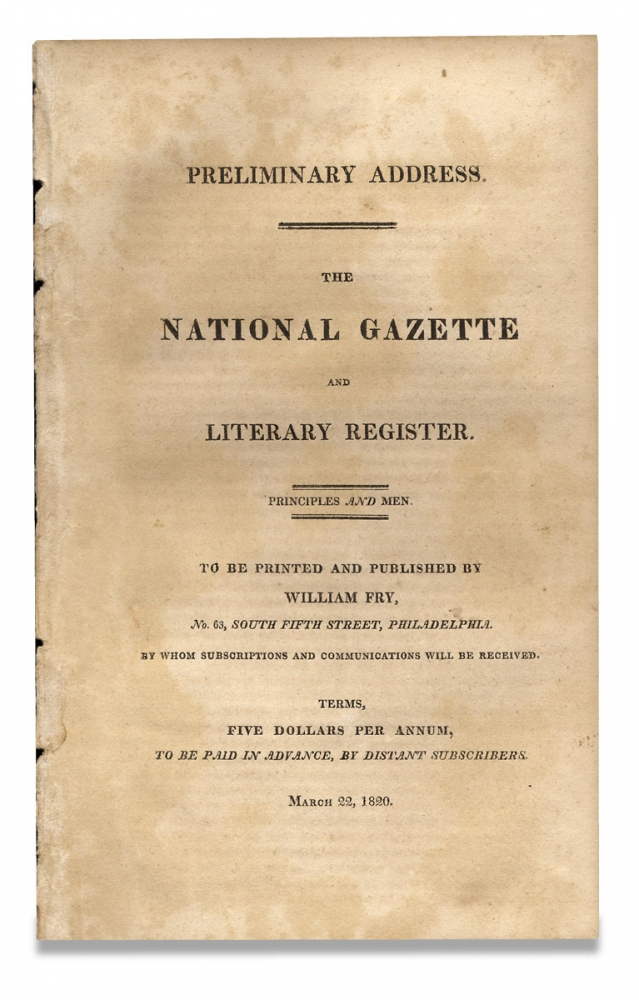 [Prospectus:] Preliminary Address. The National Gazette and Literary Register ... To Be Printed and Published by William Fry ... by Whom Subscriptions and Communications will be Received. Terms, Five Dollars Per Annum, to Be Paid in Advance, by Distant Subscribers. Publisher William Fry.