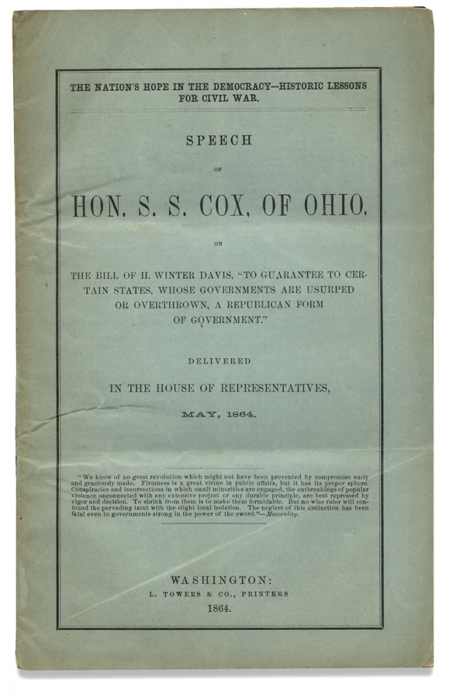 """The Nation's Hope in the Democracy—- Historic Lessons for Civil War. Speech of Hon. S.S. Cox, of Ohio, on The Bill of H. Winter Davis, """"To Guarantee to Certain States, Whose Governments are Usurped or Overthrown, a Republican Form of Government."""" Delivered in the House of Representatives, May, 1864. Samuel Sullivan Cox, 1824–1889, Henry Winter Davis."""