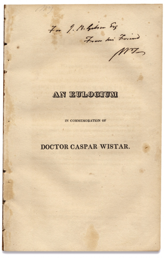 An Eulogium in Commemoration of Doctor Caspar Wistar, Late President of the American Philosophical Society held at Philadelphia for Promoting Useful Knowledge. Delivered before the Society…. William Tilghman, 1756–1827, 1761–1818, 1780–1853, Dr. Caspar Wistar, John Bannister Gibson.