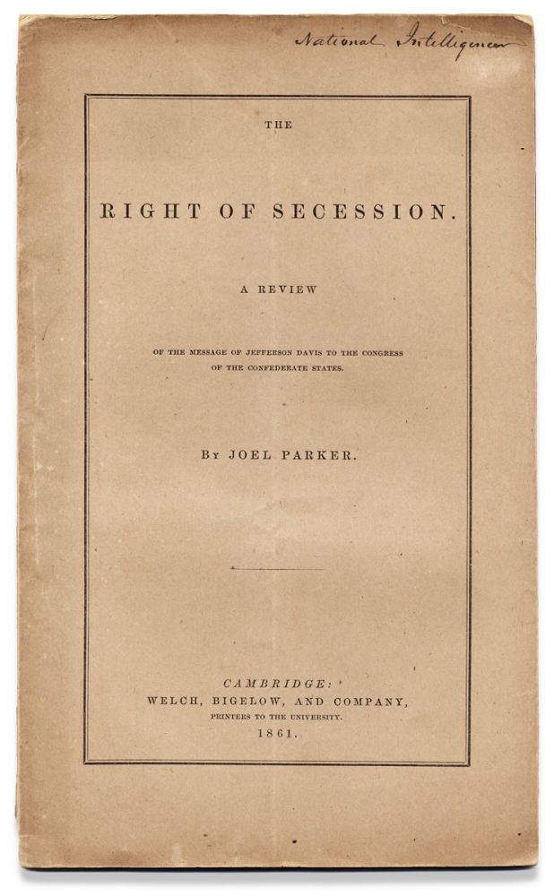 The Right of Secession. A Review of the Message of Jefferson Davis to the Congress of the Confederate States. Joel Parker, 1795–1875.