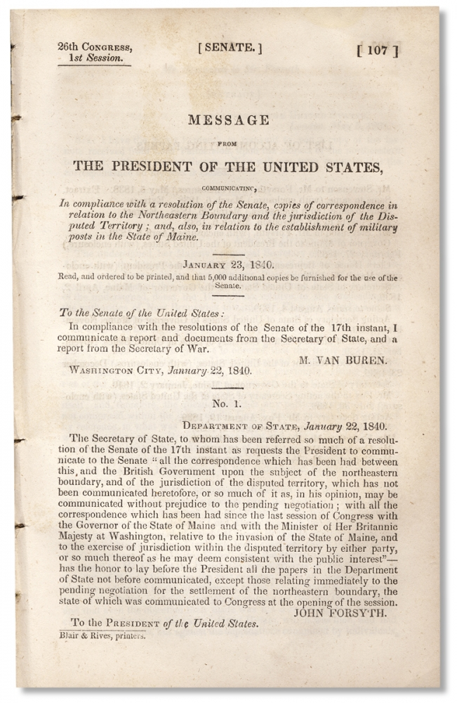 [Aroostook War:] Message from the President of the United States, Communicating, in Compliance with a Resolution of the Senate, Copies of Correspondence in Relation to the Northeastern Boundary and Jurisdiction of the Disputed Territory; and, also, in Relation to the Establishment of Military Posts in the State of Maine. January 23, 1840. Martin Van Buren.