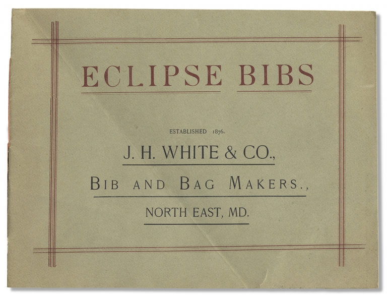 Eclipse Bibs. Established 1876. J.H. White & Co., Bib and Bag Makers. North East, Maryland. [cover title]. J H. White, Co.