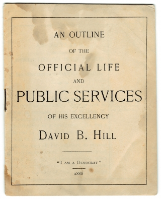 [1892 U.S. Presidential Candidate:] An Outline of the Official Life and Public Services of His Excellency David B. Hill. David B. Hill; 1843–1910.