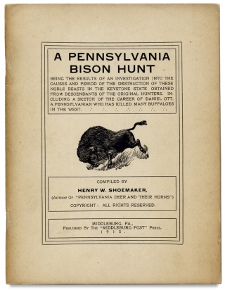 A Pennsylvania Bison Hunt Being the Results of an Investigation into the Causes and Period of the Destruction of These Noble Beasts in The Keystone State, Obtained From Descendants of the Original Hunters. Including a Sketch of The Career of Daniel Ott, a Pennsylvanian Who has Killed Many Buffaloes in the West.
