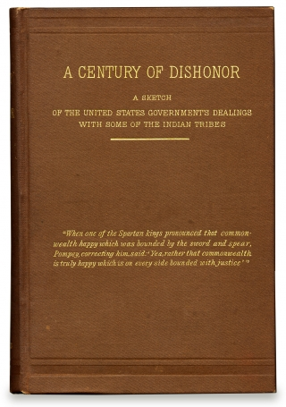 A Century of Dishonor. A Sketch of the United States Government's Dealings with Some of the Indian Tribes. Helen H H. i. e., Maria Fiske Hunt Jackson.