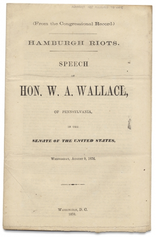 Hamburgh Riots. Speech of Hon. W.A. Wallace of Pennsylvania, in the Senate of the United States, Wednesday, August 9, 1876. Hon. W. A. Wallace.