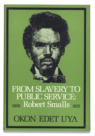 From Slavery to Public Service, Robert Smalls 1839–1915. Okon Edet Uya